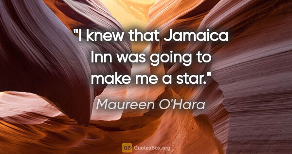 "Maureen O'Hara quote: ""I knew that Jamaica Inn was going to make me a star."""