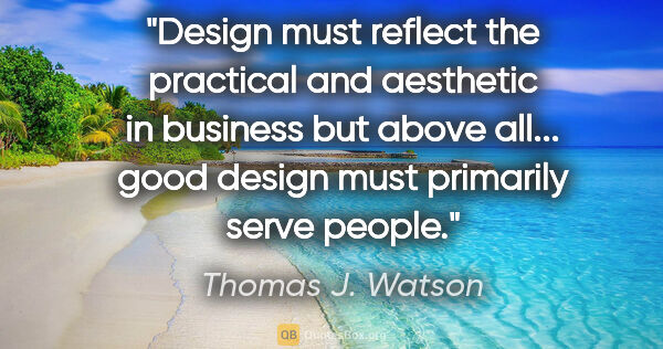 "Thomas J. Watson quote: ""Design must reflect the practical and aesthetic in business..."""
