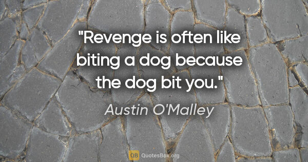 "Austin O'Malley quote: ""Revenge is often like biting a dog because the dog bit you."""