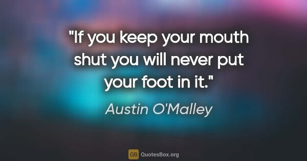 "Austin O'Malley quote: ""If you keep your mouth shut you will never put your foot in it."""
