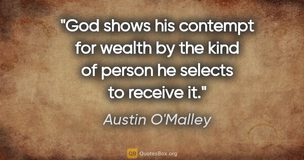 "Austin O'Malley quote: ""God shows his contempt for wealth by the kind of person he..."""