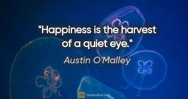 "Austin O'Malley quote: ""Happiness is the harvest of a quiet eye."""