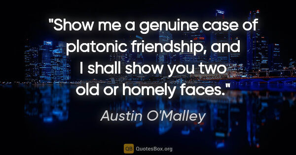 "Austin O'Malley quote: ""Show me a genuine case of platonic friendship, and I shall..."""