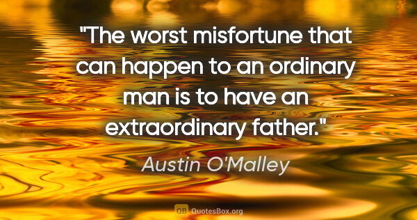 "Austin O'Malley quote: ""The worst misfortune that can happen to an ordinary man is to..."""