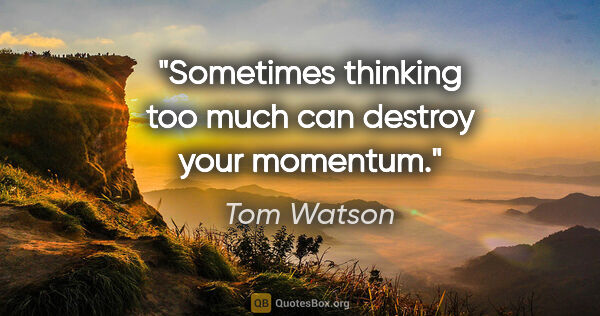 "Tom Watson quote: ""Sometimes thinking too much can destroy your momentum."""