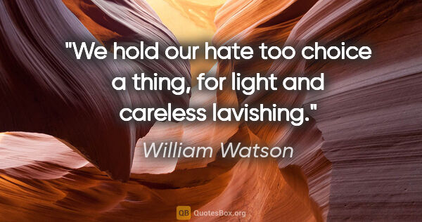"William Watson quote: ""We hold our hate too choice a thing, for light and careless..."""