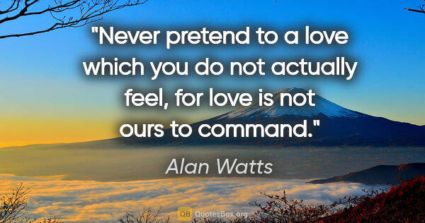 "Alan Watts quote: ""Never pretend to a love which you do not actually feel, for..."""