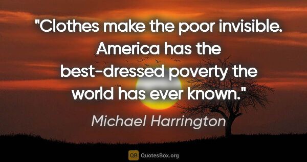 "Michael Harrington quote: ""Clothes make the poor invisible. America has the best-dressed..."""