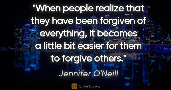 "Jennifer O'Neill quote: ""When people realize that they have been forgiven of..."""