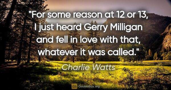 "Charlie Watts quote: ""For some reason at 12 or 13, I just heard Gerry Milligan and..."""