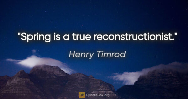 "Henry Timrod quote: ""Spring is a true reconstructionist."""
