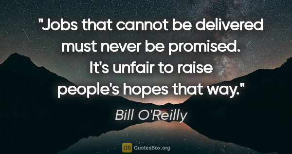 "Bill O'Reilly quote: ""Jobs that cannot be delivered must never be promised. It's..."""