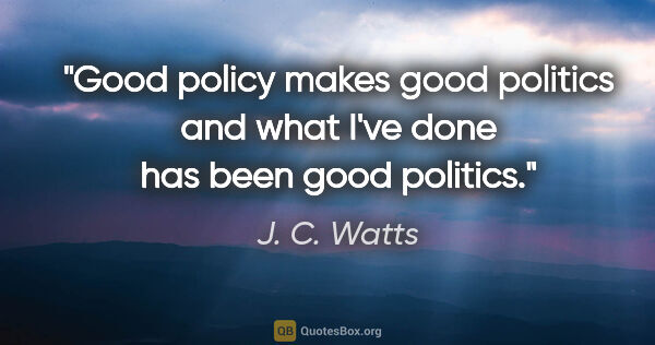 "J. C. Watts quote: ""Good policy makes good politics and what I've done has been..."""