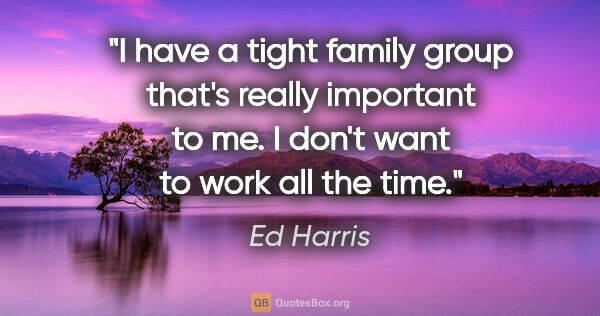 "Ed Harris quote: ""I have a tight family group that's really important to me. I..."""