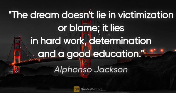 "Alphonso Jackson quote: ""The dream doesn't lie in victimization or blame; it lies in..."""