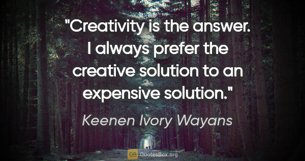 "Keenen Ivory Wayans quote: ""Creativity is the answer. I always prefer the creative..."""