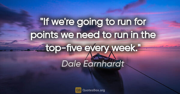 "Dale Earnhardt quote: ""If we're going to run for points we need to run in the..."""