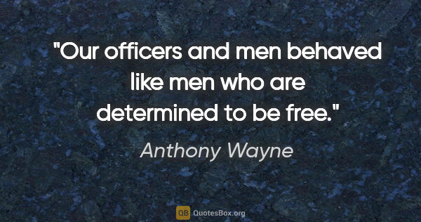 "Anthony Wayne quote: ""Our officers and men behaved like men who are determined to be..."""