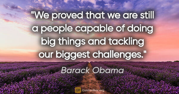 "Barack Obama quote: ""We proved that we are still a people capable of doing big..."""