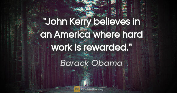 "Barack Obama quote: ""John Kerry believes in an America where hard work is rewarded."""