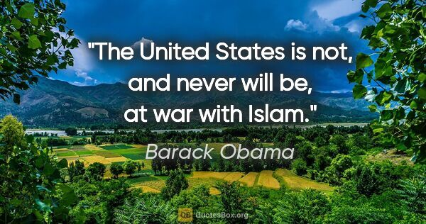 "Barack Obama quote: ""The United States is not, and never will be, at war with Islam."""