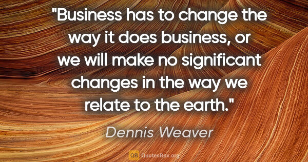 "Dennis Weaver quote: ""Business has to change the way it does business, or we will..."""