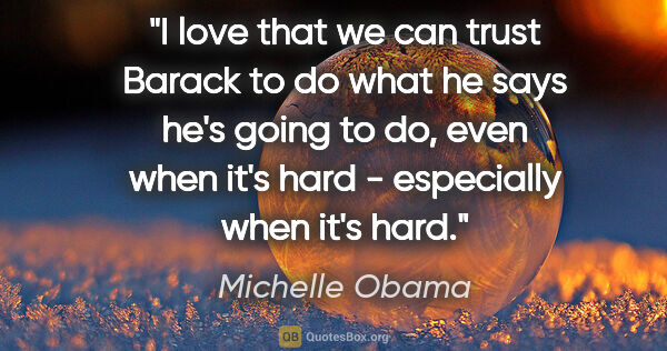 "Michelle Obama quote: ""I love that we can trust Barack to do what he says he's going..."""