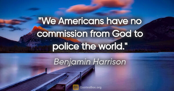 "Benjamin Harrison quote: ""We Americans have no commission from God to police the world."""