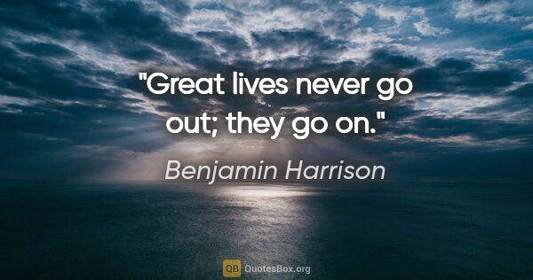 "Benjamin Harrison quote: ""Great lives never go out; they go on."""