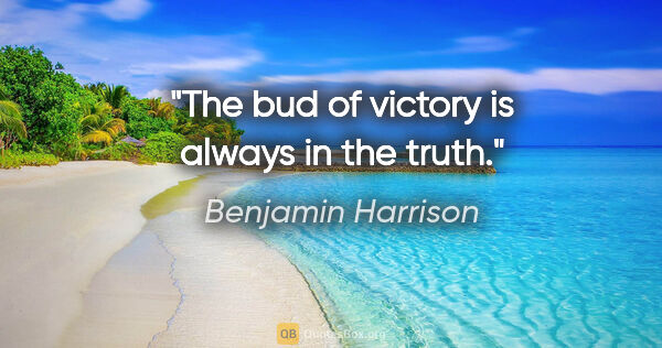"Benjamin Harrison quote: ""The bud of victory is always in the truth."""