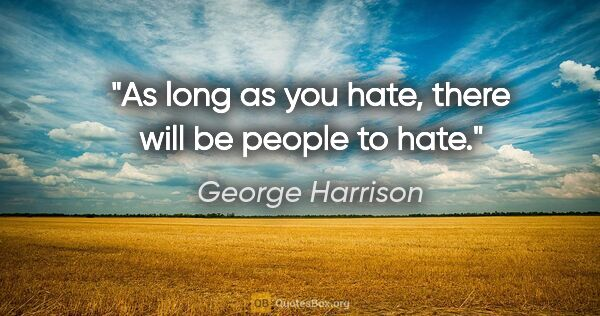 "George Harrison quote: ""As long as you hate, there will be people to hate."""