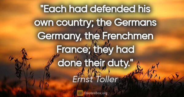 "Ernst Toller quote: ""Each had defended his own country; the Germans Germany, the..."""