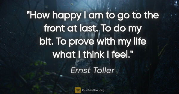 "Ernst Toller quote: ""How happy I am to go to the front at last. To do my bit. To..."""