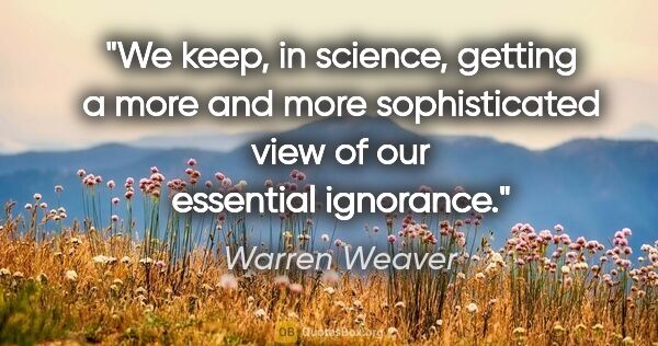 "Warren Weaver quote: ""We keep, in science, getting a more and more sophisticated..."""