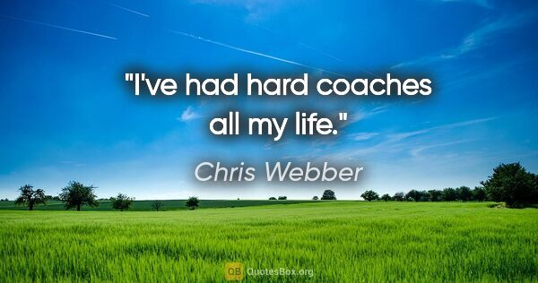 "Chris Webber quote: ""I've had hard coaches all my life."""