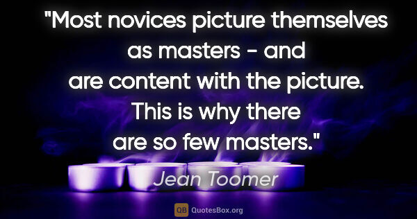 "Jean Toomer quote: ""Most novices picture themselves as masters - and are content..."""