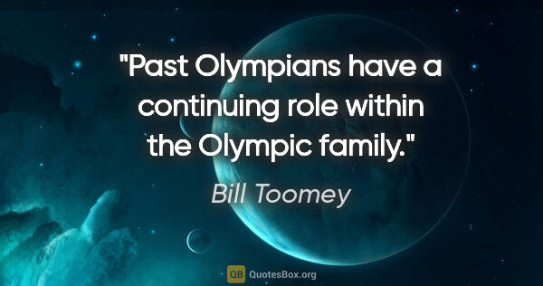 "Bill Toomey quote: ""Past Olympians have a continuing role within the Olympic family."""