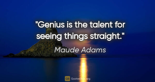 "Maude Adams quote: ""Genius is the talent for seeing things straight."""