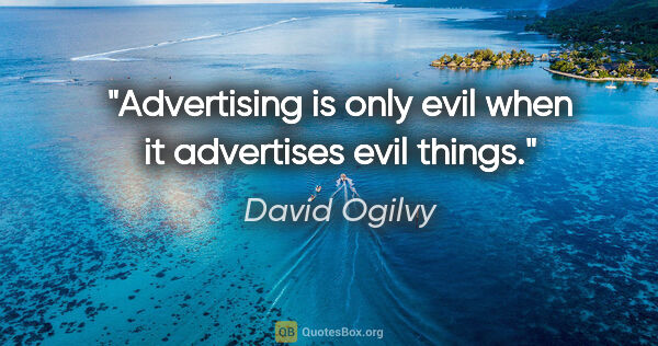 "David Ogilvy quote: ""Advertising is only evil when it advertises evil things."""