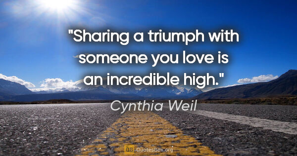 "Cynthia Weil quote: ""Sharing a triumph with someone you love is an incredible high."""