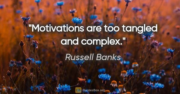 "Russell Banks quote: ""Motivations are too tangled and complex."""