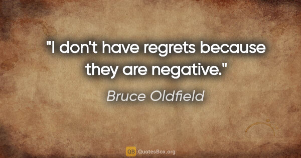 "Bruce Oldfield quote: ""I don't have regrets because they are negative."""