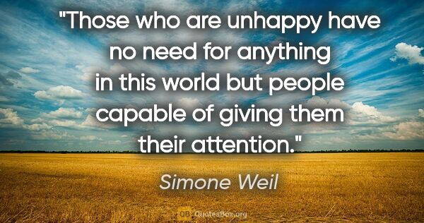"Simone Weil quote: ""Those who are unhappy have no need for anything in this world..."""