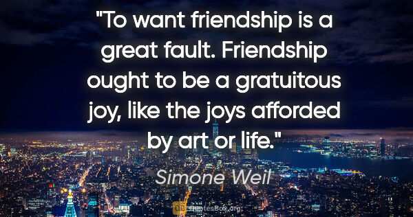"Simone Weil quote: ""To want friendship is a great fault. Friendship ought to be a..."""