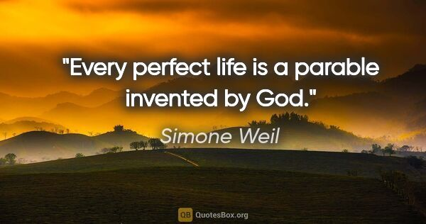 "Simone Weil quote: ""Every perfect life is a parable invented by God."""
