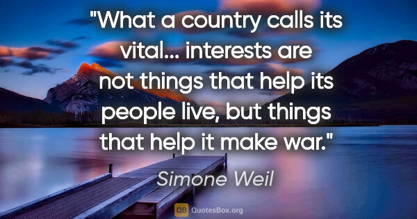 "Simone Weil quote: ""What a country calls its vital... interests are not things..."""