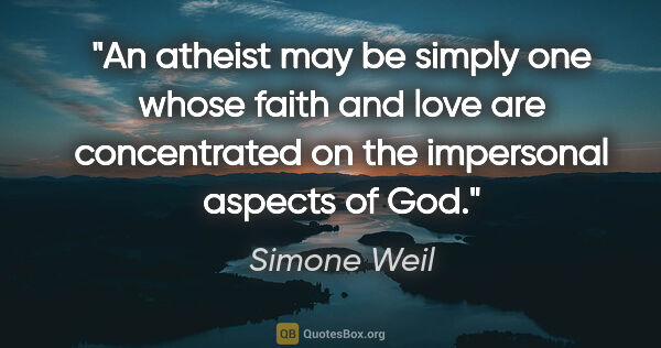 "Simone Weil quote: ""An atheist may be simply one whose faith and love are..."""