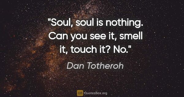 "Dan Totheroh quote: ""Soul, soul is nothing. Can you see it, smell it, touch it? No."""