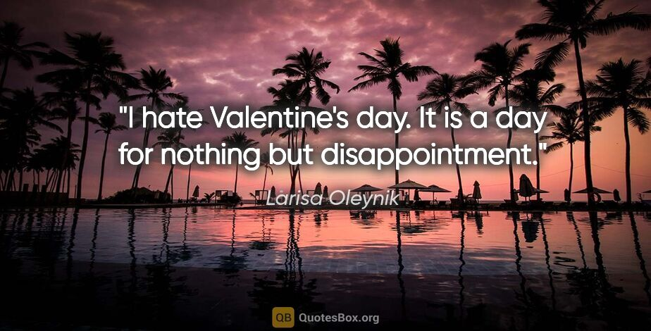 "Larisa Oleynik quote: ""I hate Valentine's day. It is a day for nothing but..."""