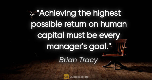 "Brian Tracy quote: ""Achieving the highest possible return on human capital must be..."""